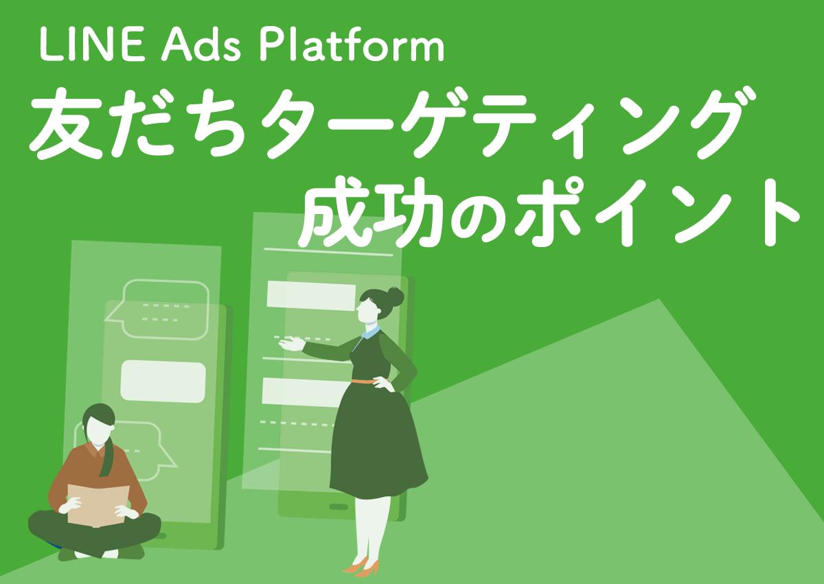 【2019年最新事例】LINE@の友だちや類似ユーザーへ広告配信が可能になった、LINE Ads Platform「友だちターゲティング」成功のポイント