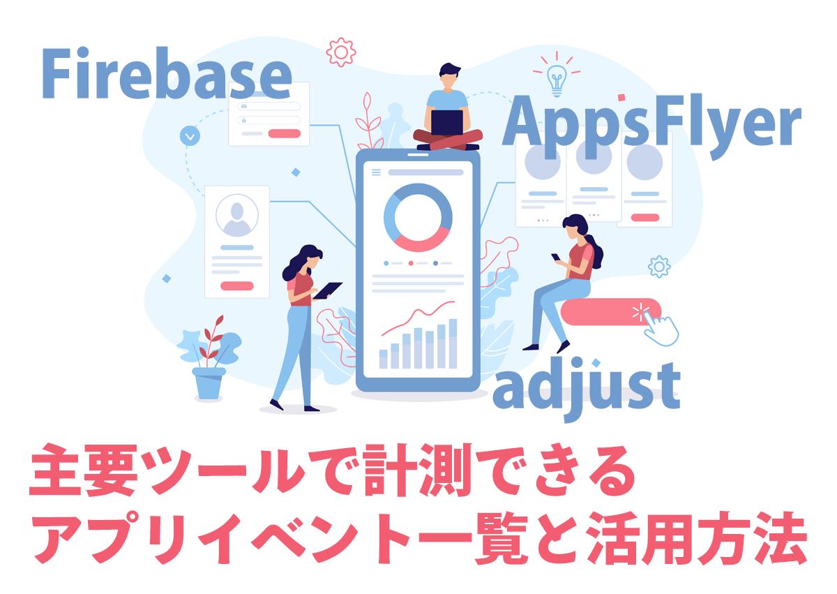 Firebase、AppsFlyer、adjust、主要アプリ計測ツールで計測できるイベント一覧と活用方法
