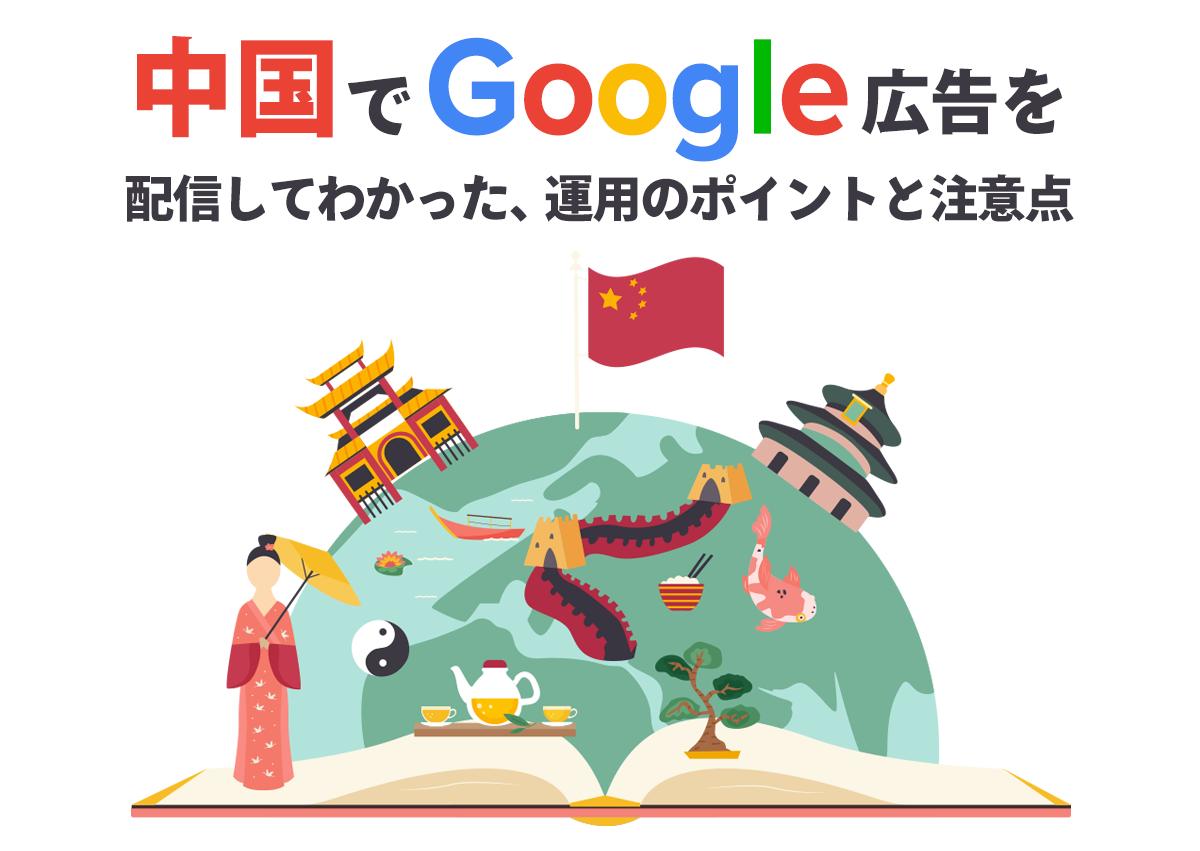 中国でGoogle広告を配信してわかった、コンバージョンにつなげる広告運用のポイントと注意すべき点