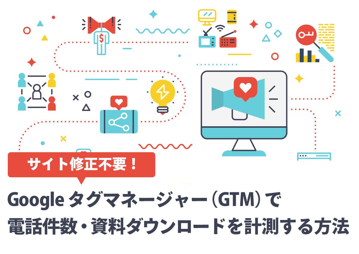 【サイト修正不要】Googleタグマネージャー(GTM)で電話・資料ダウンロードを計測する方法と手順まとめ