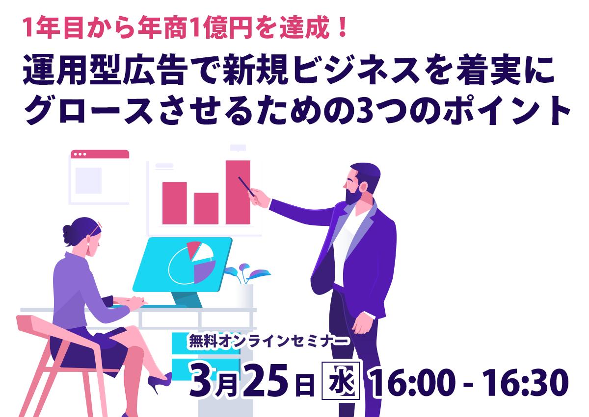 【開催終了】/1年目から年商1億円を達成!運用型広告で新規ビジネスを着実にグロースさせるための3つのポイント【オンラインセミナー】