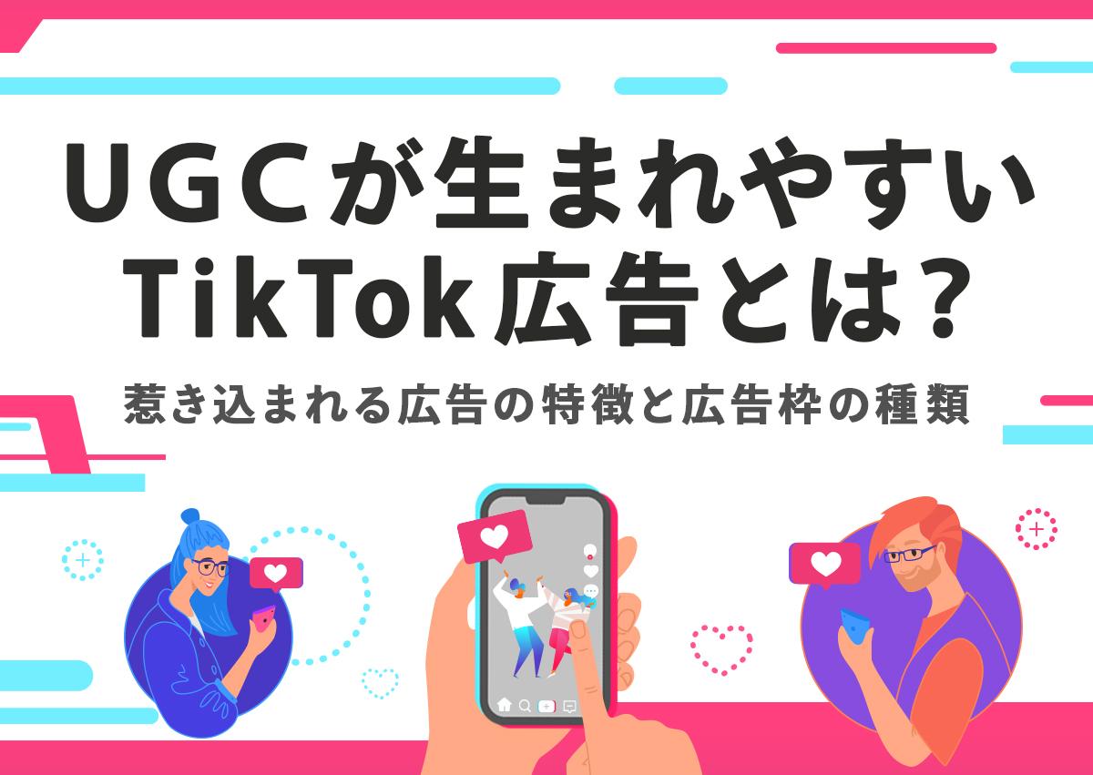 UGCが生まれやすいTikTok広告とは?惹き込まれる広告の特徴と広告枠の種類