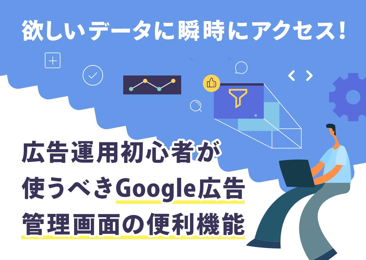 欲しいデータに瞬時にアクセス!広告運用初心者が使うべきGoogle広告管理画面の便利機能30