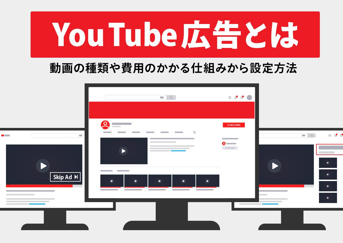 YouTube広告とは。動画の種類や費用のかかる仕組みから設定方法まで完全網羅