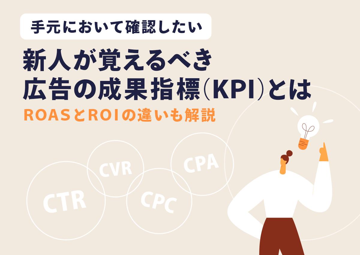 手元において確認したい。新人が覚えるべき広告の成果指標(KPI)とは。ROAS と ROI の違いも解説。
