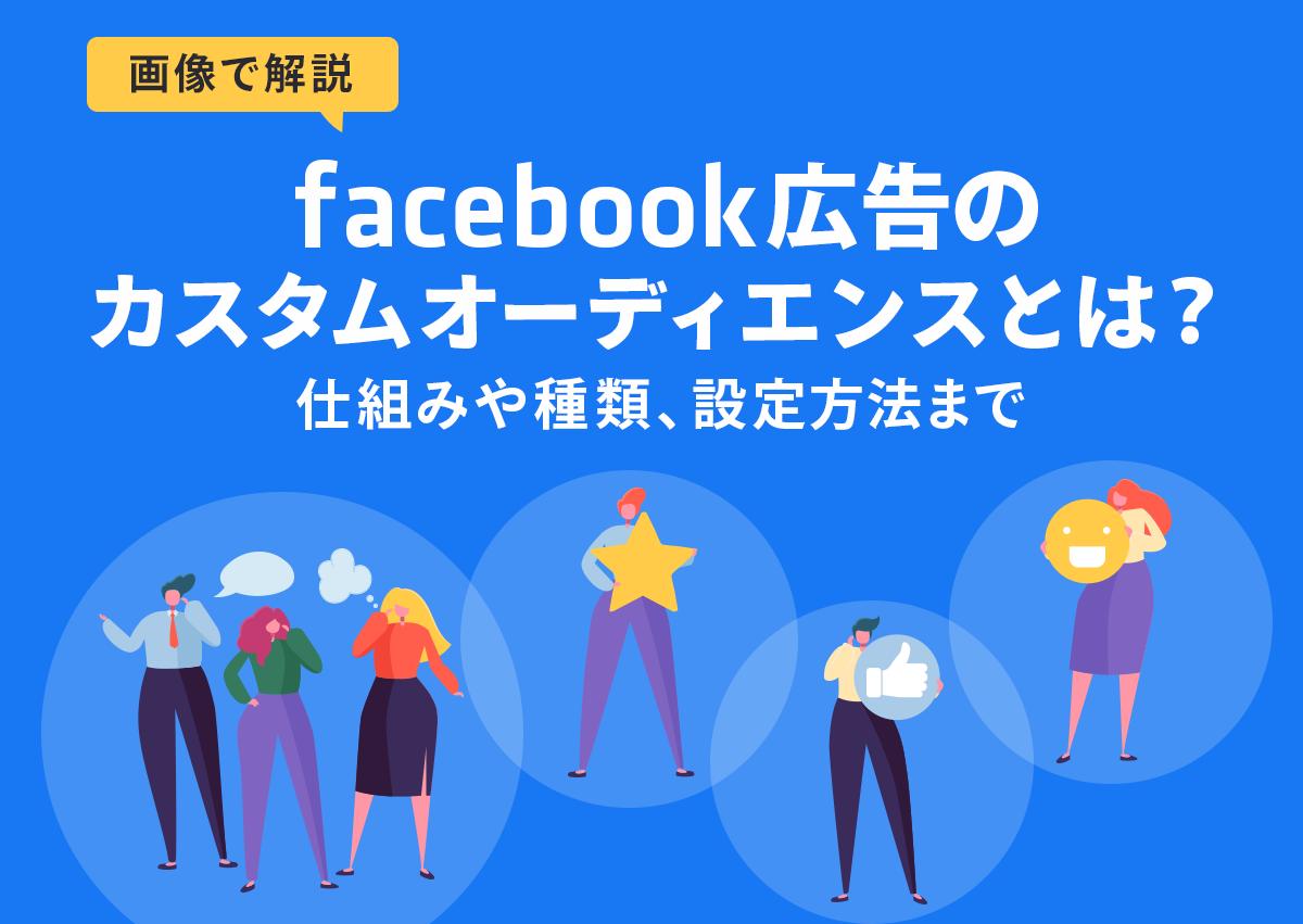 【画像で解説】Facebook広告のカスタムオーディエンスとは?仕組みや種類、設定方法まで