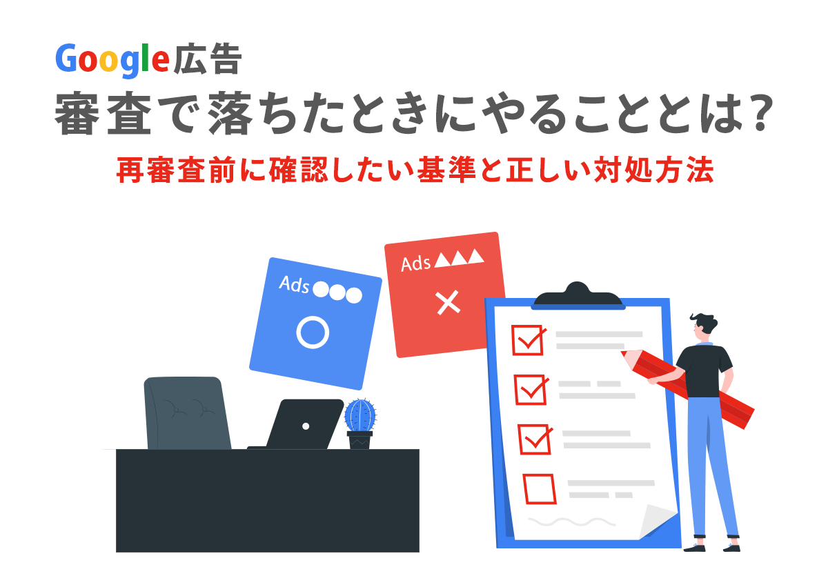 Google広告審査で落ちたときにやることとは?再審査前に確認したい基準と正しい対処方法
