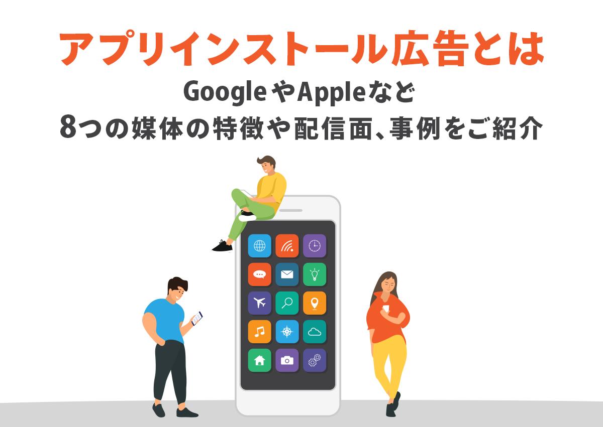 アプリインストール広告とは。GoogleやAppleなど8つの媒体の特徴や配信面、事例をご紹介