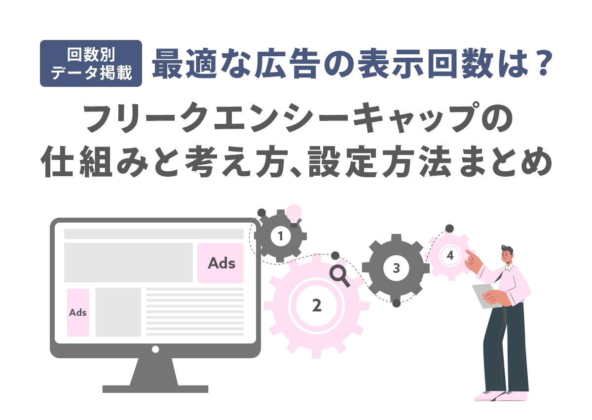 【回数別データ掲載】最適な広告の表示回数は?フリークエンシーキャップの仕組みと考え方、設定方法まとめ
