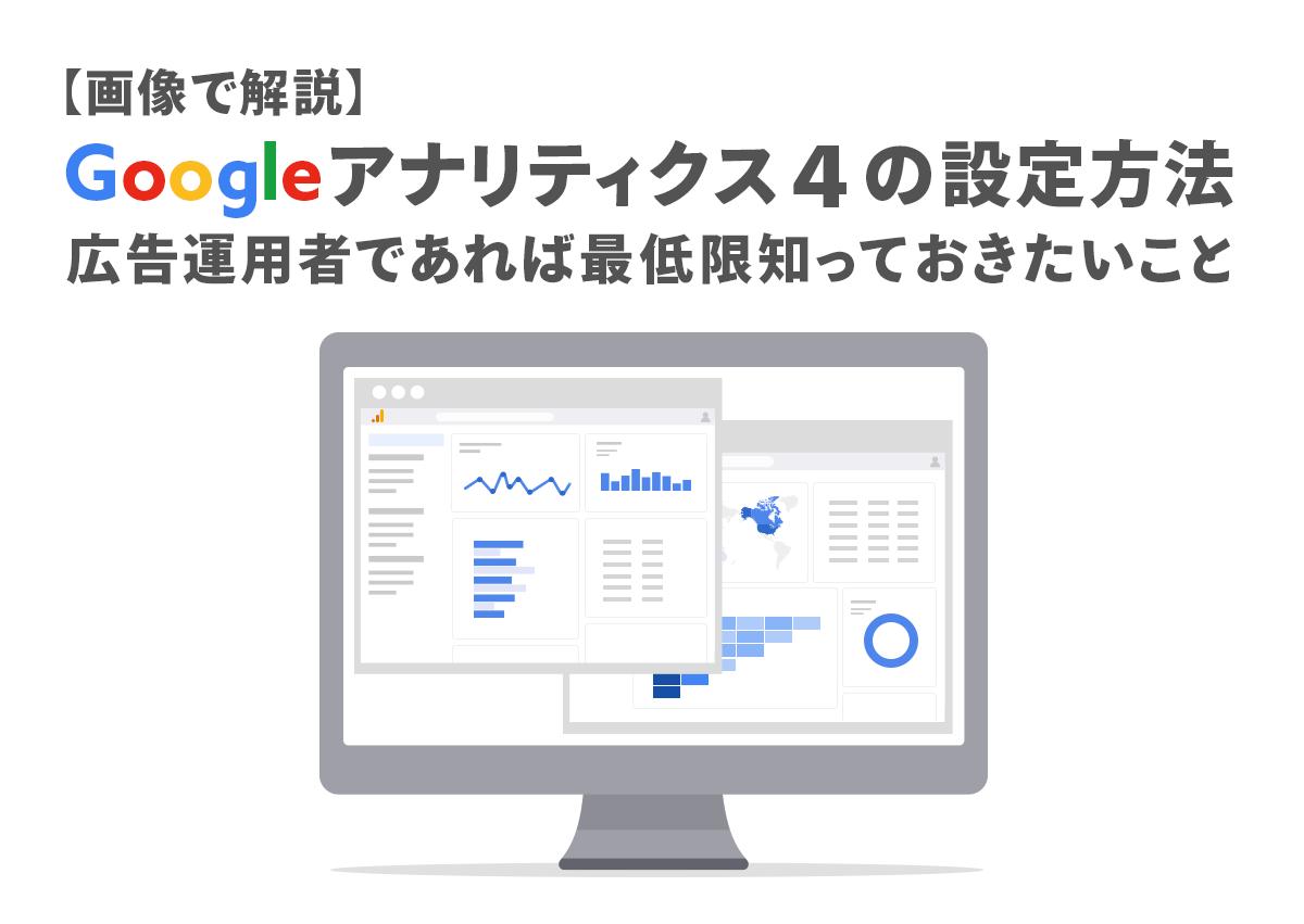 【画像で解説】Googleアナリティクス4の設定方法。広告運用者であれば最低限知っておきたいこと
