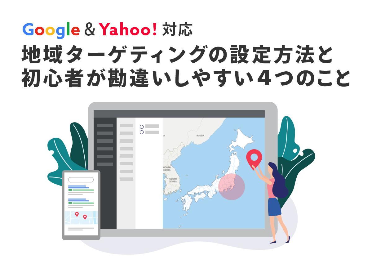 【Google&Yahoo!】地域ターゲティングの設定方法と初心者が勘違いしやすい4つのこと
