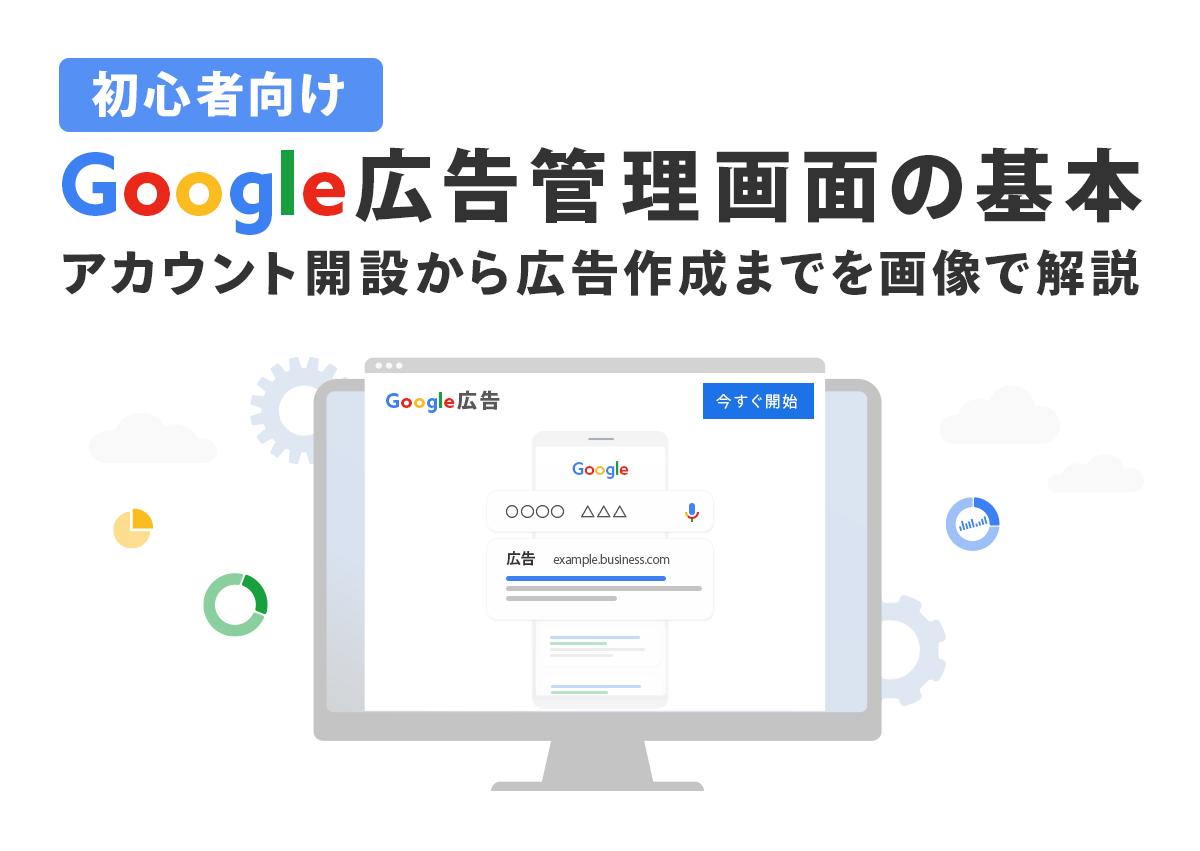 初心者のためのGoogle広告管理画面の基本。アカウント開設から広告作成までを画像で解説