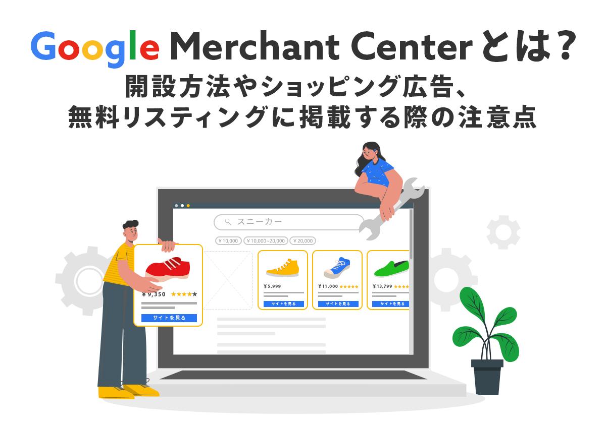 Google Merchant Centerとは?開設方法やショッピング広告、無料リスティングに掲載する際の注意点