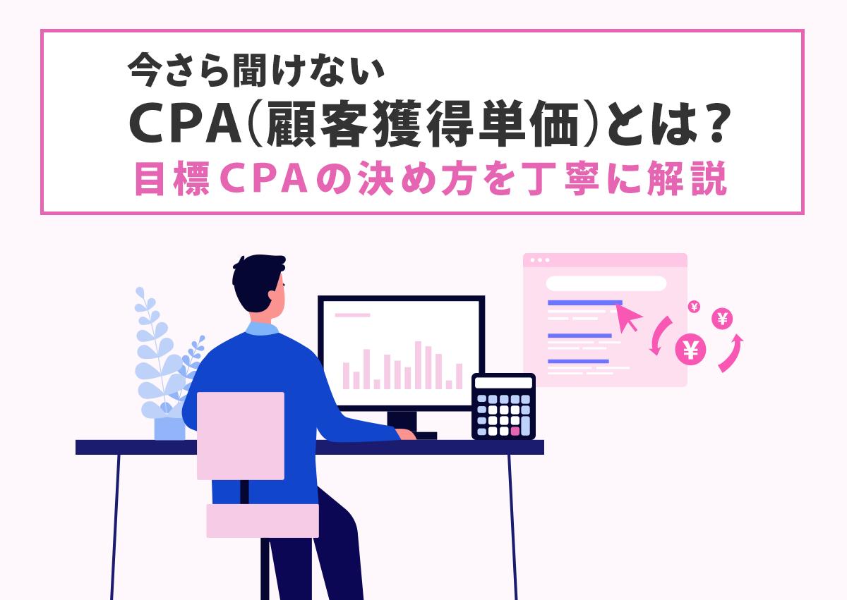 今さら聞けないCPA(顧客獲得単価)とは?目標CPAの決め方を丁寧に解説