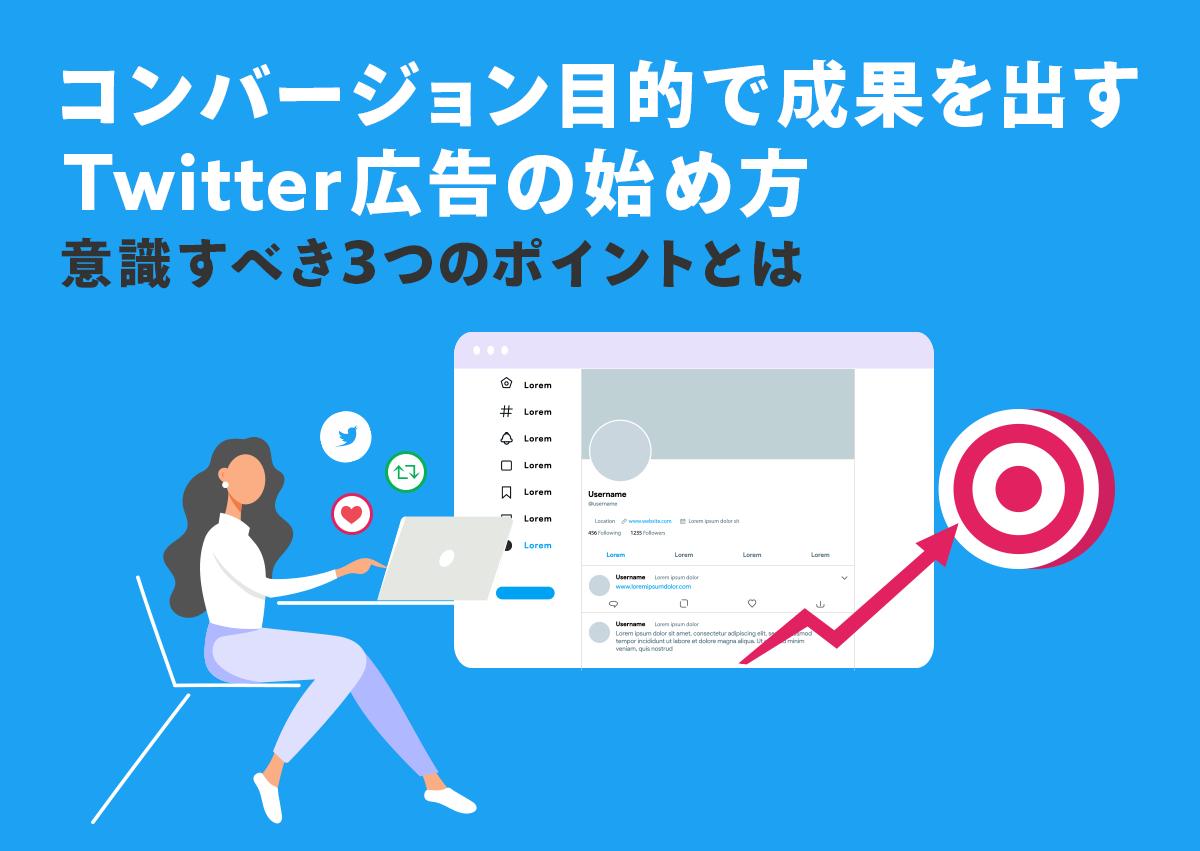 コンバージョン目的で成果を出すTwitter広告の始め方。意識すべき3つのポイントとは