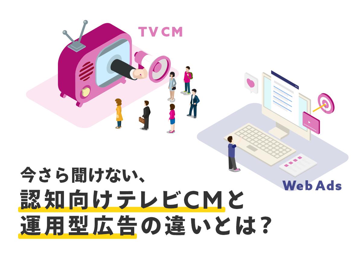 今さら聞けない、認知向けテレビCMと運用型広告の違いとは?
