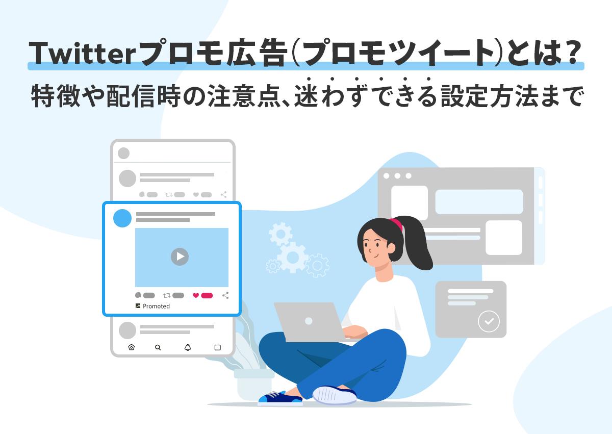 Twitterプロモ広告(プロモツイート)とは?特徴や配信時の注意点、迷わずできる設定方法まで