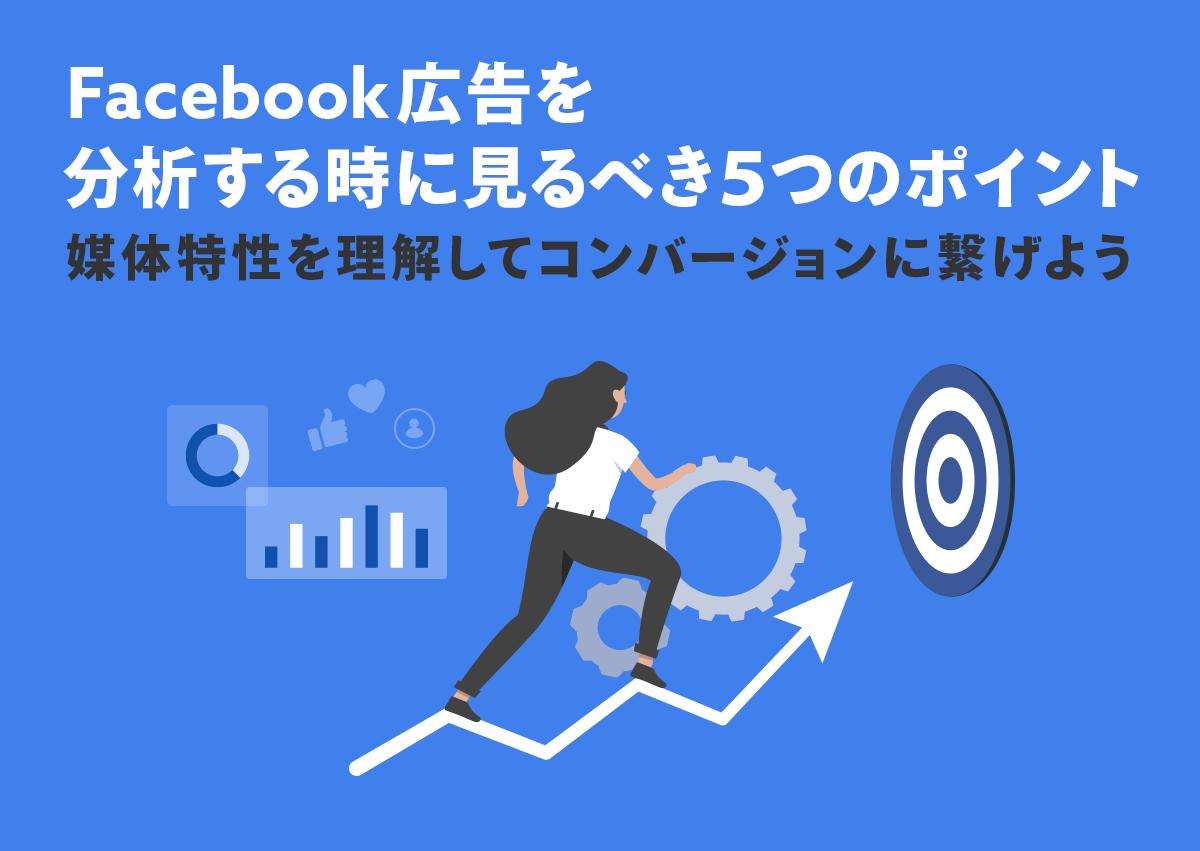 Facebook広告を分析する時に見るべき5つのポイント。媒体特性を理解してコンバージョンに繋げよう